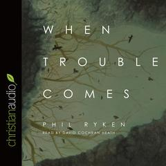 When Trouble Comes by Philip Ryken