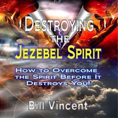 Destroying the Jezebel Spirit by Bill Vincent