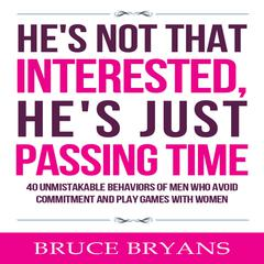He's Not That Interested, He's Just Passing Time: 40 Unmistakable Behaviors of Men Who Avoid Commitment and Play Games with Women by Bruce Bryans