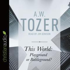 This World: Playground or Battleground? by A. W. Tozer