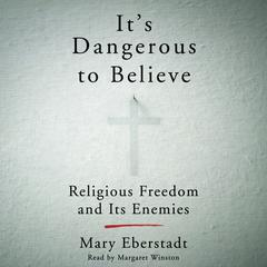 It's Dangerous to Believe by Mary Eberstadt