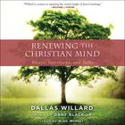 Renewing the Christian Mind by Dallas Willard, Gary Black Jr., Gary Black Jr.