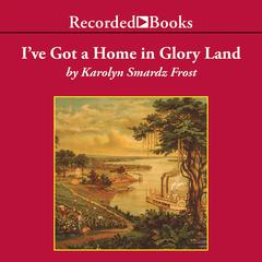 I've Got a Home in Glory Land by Karolyn Smardz Frost