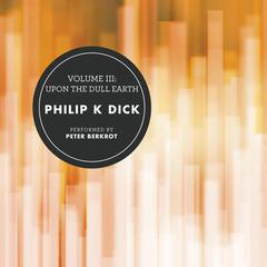 Volume III: Upon the Dull Earth by Philip K. Dick