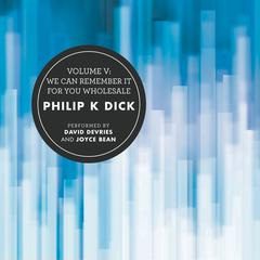 Volume V: We Can Remember It for You Wholesale by Philip K. Dick