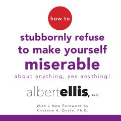 How to Stubbornly Refuse to Make Yourself Miserable by Albert Ellis, PhD
