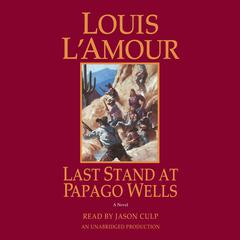 Last Stand at Papago Wells by Louis L'Amour, Louis L'Amour
