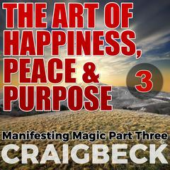 The Art of Happiness, Peace & Purpose: Manifesting Magic Part 3 by Craig Beck