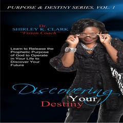 Discovering Your Destiny by Dr. Shirley K. Clark