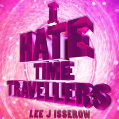 I Hate Time Travelers by Lee J Isserow