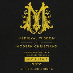 Medieval Wisdom for Modern Christians by Chris R. Armstrong