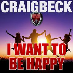 I Want to Be Happy: Swallow the Happy Pill Extended Edition by Craig Beck