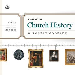A Survey of Church History, Part 3 AD 1500-1600 Teaching Series by W. Robert Godfrey, R. C. Sproul