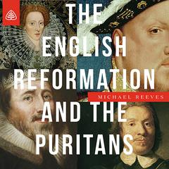 The English Reformation & the Puritans Teaching Series by Michael Reeves