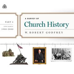 A Survey of Church History, Part 6 AD 1900-2000 Teaching Series by W. Robert Godfrey, R. C. Sproul