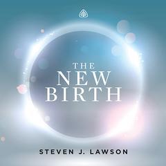 The New Birth Teaching Series by Steven J. Lawson