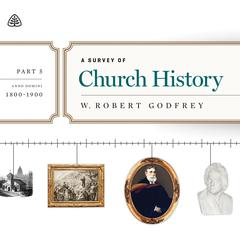 A Survey of Church History, Part 5 AD 1800-1900 Teaching Series by W. Robert Godfrey, R. C. Sproul