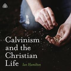 Calvinism and the Christian Life Teaching Series by Ian Hamilton