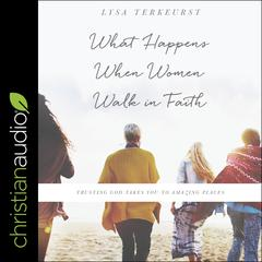 What Happens When Women Walk in Faith by Lysa TerKeurst