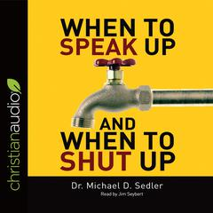 When to Speak Up & When to Shut Up by Dr. Michael D. Sedler