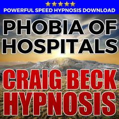 Phobia Of Hospitals: Hypnosis Downloads by Craig Beck