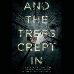 And the Trees Crept In by Dawn Kurtagich