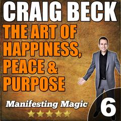The Art of Happiness, Peace & Purpose: Manifesting Magic Part 6 by Craig Beck