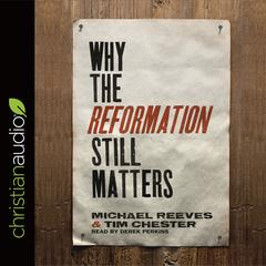 Why the Reformation Still Matters by Michael Reeves, Tim Chester