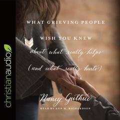 What Grieving People Wish You Knew about What Really Helps (and What Really Hurts) by Nancy Guthrie