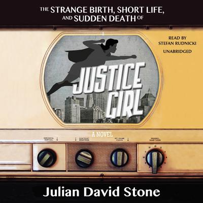 The Strange Birth, Short Life, and Sudden Death of <i>Justice Girl</i> by Julian David Stone