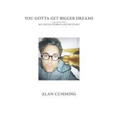 You Gotta Get Bigger Dreams by Alan Cumming