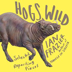 Hogs Wild by Ian Frazier