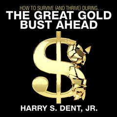 How to Survive (and Thrive) During the Great Gold Bust Ahead by Harry S. Dent Jr.