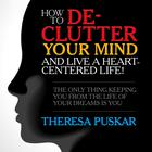 How to De-Clutter Your Mind and Live a Heart-Centered Life! by Theresa Puskar