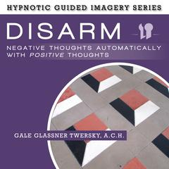 Disarm Negative Thoughts Automatically with Positive Thoughts by Gale Glassner Twersky