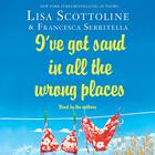 I've Got Sand In All the Wrong Places by Francesca Serritella, Lisa Scottoline
