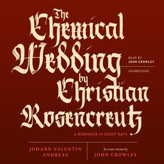 The Chemical Wedding by Christian Rosencreutz by Johann Valentin Andreae, John Crowley