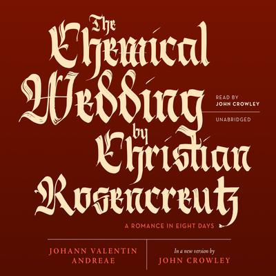 The Chemical Wedding by Christian Rosencreutz by Johann Valentin Andreae, John Crowley