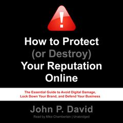 How to Protect (or Destroy) Your Reputation Online by John P. David
