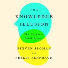 The Knowledge Illusion by Philip Fernbach, Steven Sloman