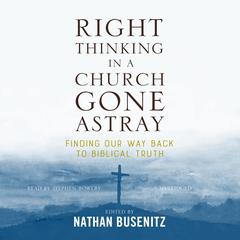 Right Thinking in a Church Gone Astray by Nathan Busenitz