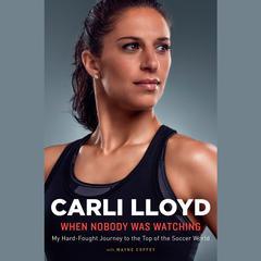 When Nobody Was Watching by Carli Lloyd, Wayne Coffey