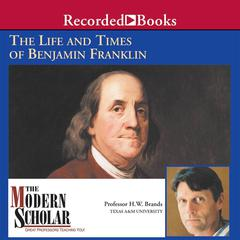 The Life and Times of Benjamin Franklin by H. W. Brands