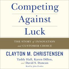 Competing against Luck by Clayton M. Christensen