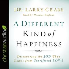 A Different Kind of Happiness by Lawrence J. Crabb Jr., PhD, Dr. Larry Crabb
