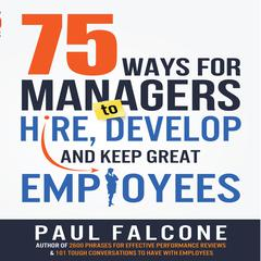 75 Ways for Managers to Hire, Develop, and Keep Great Employees by Paul Falcone
