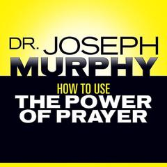 How to Use the Power of Prayer by Joseph Murphy