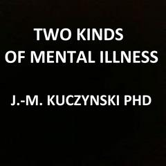 Two Kinds of Mental Illness by John-Michael Kuczynski, PhD