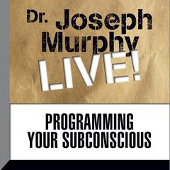 Programming Your Subconscious by Joseph Murphy