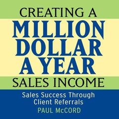 Creating a Million Dollar A Year Sales Income by Paul McCord